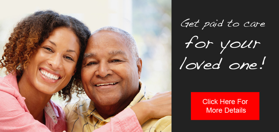 Get paid to care for your loved one!